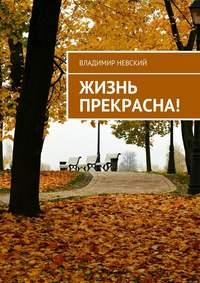 Купить книгу Жизнь прекрасна!, автора Владимира Невского