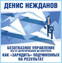 Купить книгу Безотказное управление: все от делегирования до контроля. Или как «зарядить» подчиненных на результат, автора Дениса Нежданова