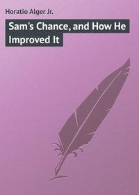 Купить книгу Sam's Chance, and How He Improved It, автора Horatio  Alger Jr.