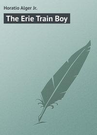 Купить книгу The Erie Train Boy, автора Horatio  Alger Jr.