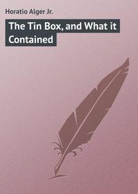 Купить книгу The Tin Box, and What it Contained, автора Horatio  Alger Jr.