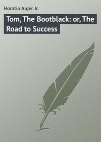 Купить книгу Tom, The Bootblack: or, The Road to Success, автора Horatio  Alger Jr.