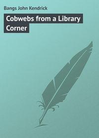 Купить книгу Cobwebs from a Library Corner, автора
