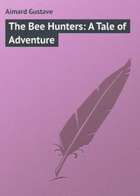 Купить книгу The Bee Hunters: A Tale of Adventure, автора