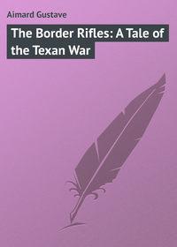 Купить книгу The Border Rifles: A Tale of the Texan War, автора