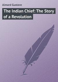 Купить книгу The Indian Chief: The Story of a Revolution, автора