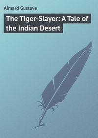 Купить книгу The Tiger-Slayer: A Tale of the Indian Desert, автора