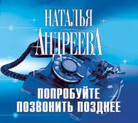 Купить книгу Попробуйте позвонить позднее, автора Натальи Андреевой