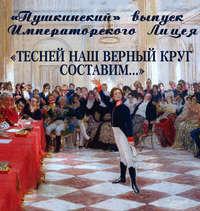 Купить книгу «Пушкинский» выпуск Императорского Лицея. «Тесней наш верный круг составим…», автора