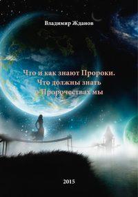Купить книгу Что и как знают Пророки. Что должны знать о пророчествах мы, автора Владимира Степановича Жданова