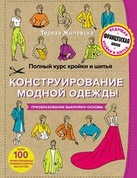 Купить книгу Полный курс кройки и шитья. Конструирование модной одежды. Преобразование выкройки-основы, автора Терезы Жилевской