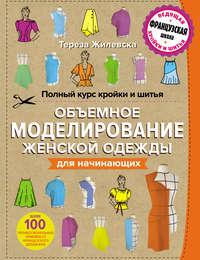 Купить книгу Полный курс кройки и шитья. Объемное моделирование женской одежды без сложных расчетов и чертежей для начинающих, автора Терезы Жилевской