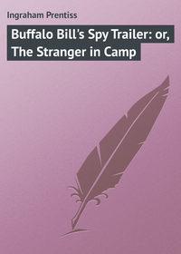 Купить книгу Buffalo Bill's Spy Trailer: or, The Stranger in Camp, автора