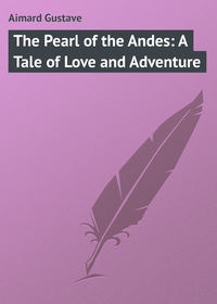 Купить книгу The Pearl of the Andes: A Tale of Love and Adventure, автора