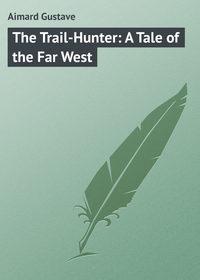 Купить книгу The Trail-Hunter: A Tale of the Far West, автора