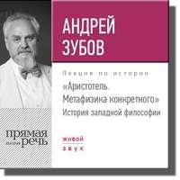 Купить книгу Лекция «Аристотель. Метафизика конкретного. История западной философии», автора Андрея Зубова