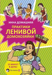 Купить книгу Практики ленивой домохозяйки, автора Инны Домашней