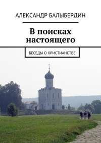 Купить книгу В поисках настоящего. Беседы о христианстве, автора Александра Геннадьевича Балыбердина