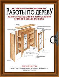 Работы по дереву. Полное руководство по изготовлению стильной мебели