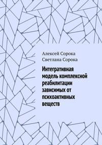 Купить книгу Интегративная модель комплексной реабилитации зависимых от психоактивных веществ, автора Алексея Сороки