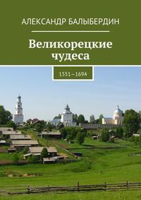 Купить книгу Великорецкие чудеса. 1551—1694, автора Александра Геннадьевича Балыбердина