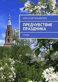 Купить книгу Предчувствие праздника. Стихи, автора Александра Геннадьевича Балыбердина