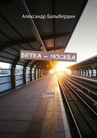 Купить книгу Вятка – Москва. Стихи, автора Александра Геннадьевича Балыбердина