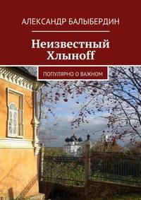 Купить книгу Неизвестный Хлыноff. Популярно о важном, автора Александра Геннадьевича Балыбердина