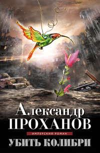 Книга Убить колибри - Автор Александр Проханов