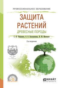 Защита растений. Древесные породы 2-е изд., испр. и доп. Учебное пособие для СПО