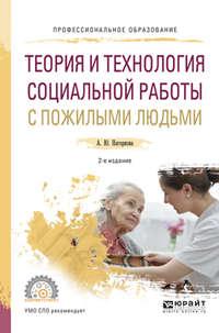 Теория и технология социальной работы с пожилыми людьми 2-е изд., испр. и доп. Учебное пособие для СПО