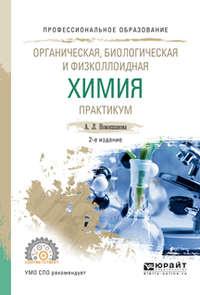 Органическая, биологическая и физколлоидная химия. Практикум 2-е изд., испр. и доп. Учебное пособие для СПО