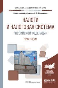 Налоги и налоговая система Российской Федерации. Практикум. Учебное пособие для академического бакалавриата
