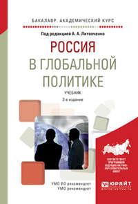 Россия в глобальной политике 2-е изд., испр. и доп. Учебник для академического бакалавриата