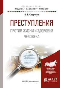 Преступления против жизни и здоровья человека. Учебное пособие для бакалавриата и магистратуры