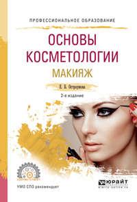 Основы косметологии. Макияж 2-е изд., испр. и доп. Учебное пособие для СПО