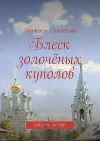 Книга Блеск золочёных куполов. Сборник стихов - Автор Наталья Степанова