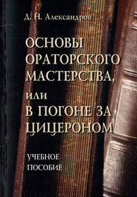Основы ораторского мастерства, или В погоне за Цицероном. Учебное пособие
