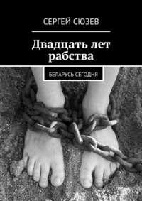 Двадцать лет рабства. Беларусь сегодня