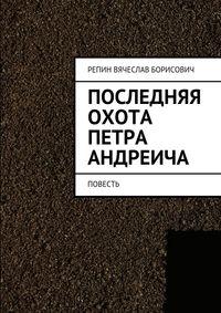 Книга Последняя охота Петра Андреича. Повесть - Автор Вячеслав Репин