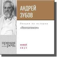Купить книгу Лекция «Неоплатонизм», автора Андрея Зубова