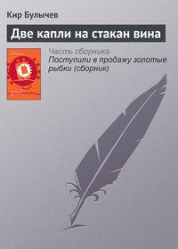 Купить книгу Две капли на стакан вина, автора Кира Булычева