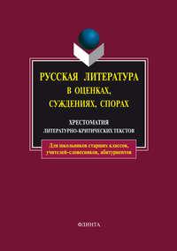 Русская литература в оценках, суждениях, спорах. Хрестоматия литературно-критических текстов