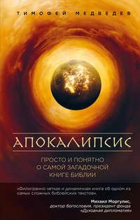 Книга Апокалипсис. Просто и понятно о самой загадочной книге Библии - Автор Тимофей Медведев