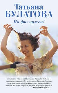 Книга На фиг нужен! - Автор Татьяна Булатова