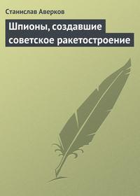 Купить книгу Шпионы, создавшие советское ракетостроение, автора Станислава Аверкова