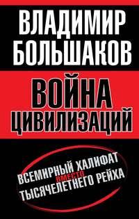 Книга Война цивилизаций. «Всемирный халифат» вместо «тысячелетнего рейха» - Автор Владимир Большаков