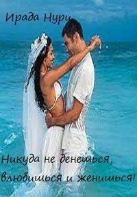 Книга Никуда не денешься, влюбишься и женишься - Автор Ирада Нури