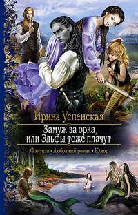 Книга Замуж за орка, или Эльфы тоже плачут - Автор Ирина Успенская
