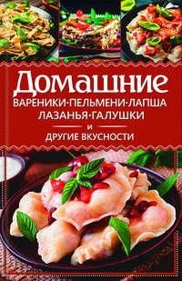 Книга Домашние вареники, пельмени, лапша, лазанья, галушки и другие вкусности - Автор Анастасия Еременко